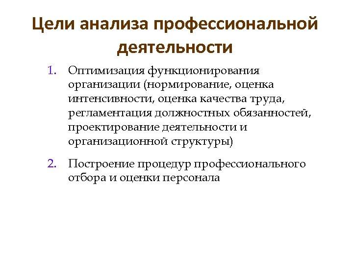 Цели анализа профессиональной деятельности 1. Оптимизация функционирования организации (нормирование, оценка интенсивности, оценка качества труда,
