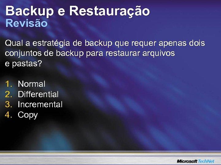 Backup e Restauração Revisão Qual a estratégia de backup que requer apenas dois conjuntos