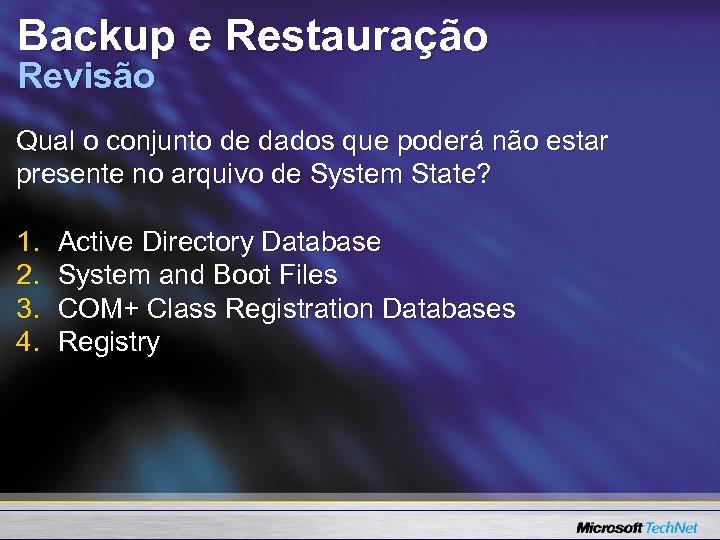 Backup e Restauração Revisão Qual o conjunto de dados que poderá não estar presente