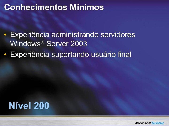 Conhecimentos Mínimos • Experiência administrando servidores Windows® Server 2003 • Experiência suportando usuário final