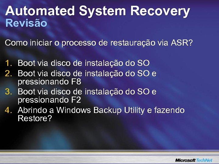 Automated System Recovery Revisão Como iniciar o processo de restauração via ASR? 1. Boot