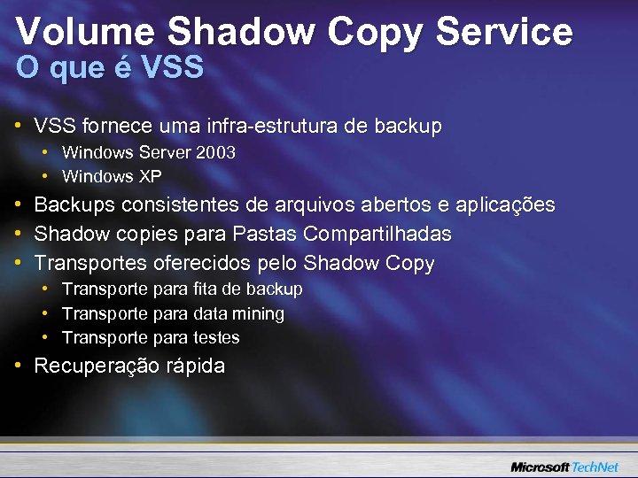 Volume Shadow Copy Service O que é VSS • VSS fornece uma infra-estrutura de