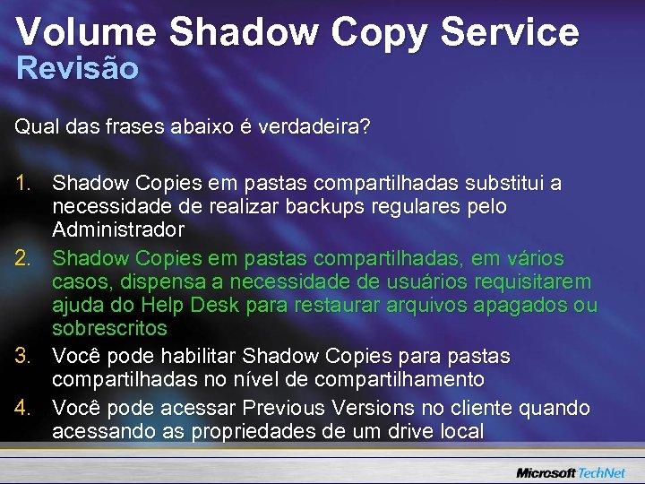 Volume Shadow Copy Service Revisão Qual das frases abaixo é verdadeira? 1. Shadow Copies