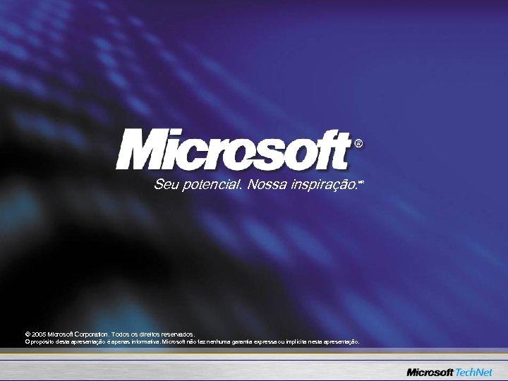 Seu potencial. Nossa inspiração. MR © 2005 Microsoft Corporation. Todos os direitos reservados. O
