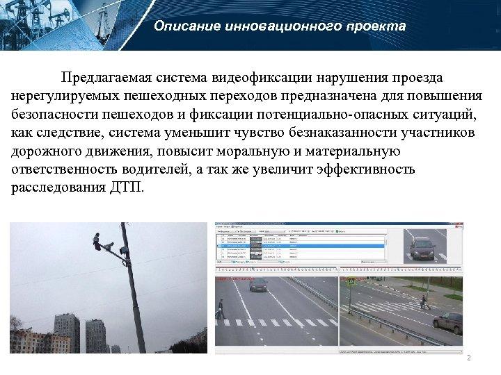 Описание инновационного проекта Предлагаемая система видеофиксации нарушения проезда нерегулируемых пешеходных переходов предназначена для повышения