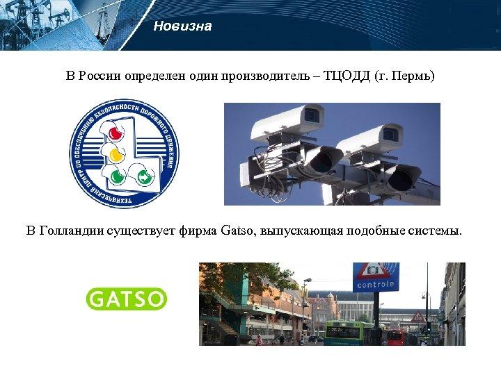 Новизна В России определен один производитель – ТЦОДД (г. Пермь) В Голландии существует фирма