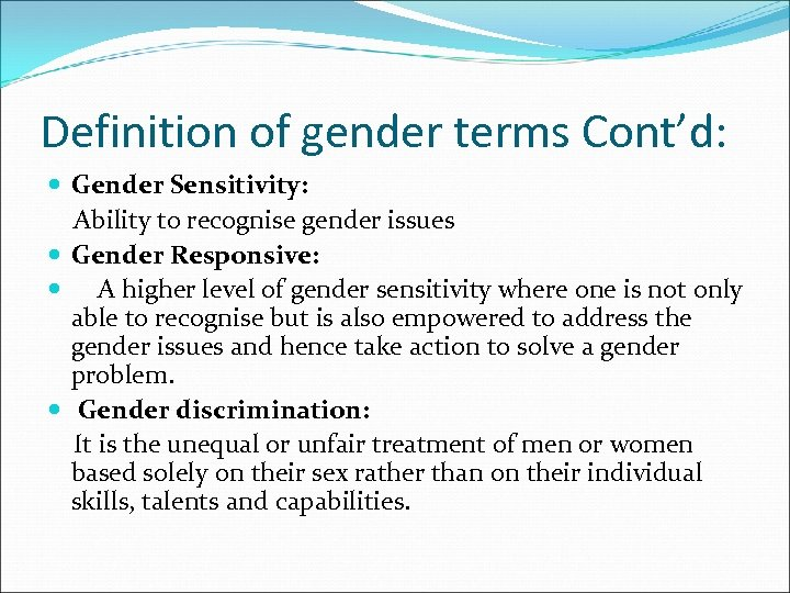 Definition of gender terms Cont'd: Gender Sensitivity: Ability to recognise gender issues Gender Responsive: