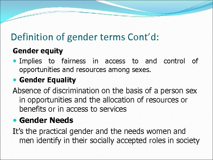 Definition of gender terms Cont'd: Gender equity Implies to fairness in access to and
