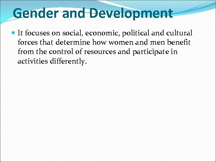 Gender and Development It focuses on social, economic, political and cultural forces that determine
