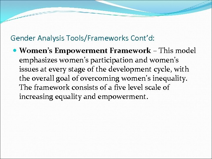 Gender Analysis Tools/Frameworks Cont'd: Women's Empowerment Framework – This model emphasizes women's participation and