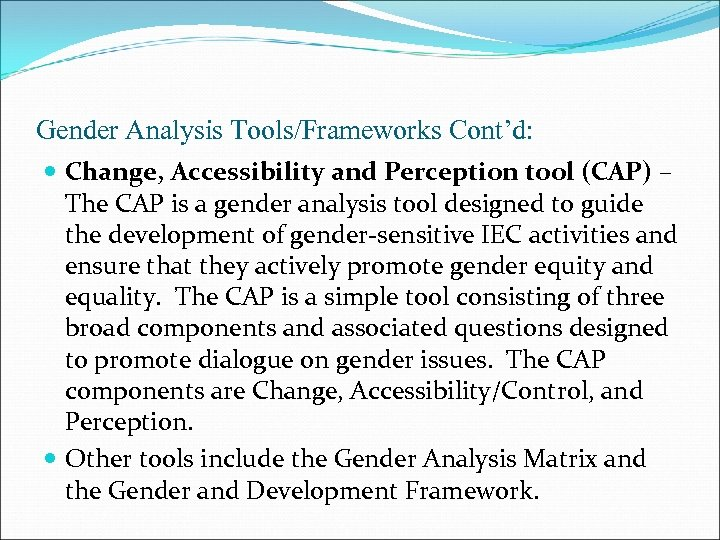 Gender Analysis Tools/Frameworks Cont'd: Change, Accessibility and Perception tool (CAP) – The CAP is
