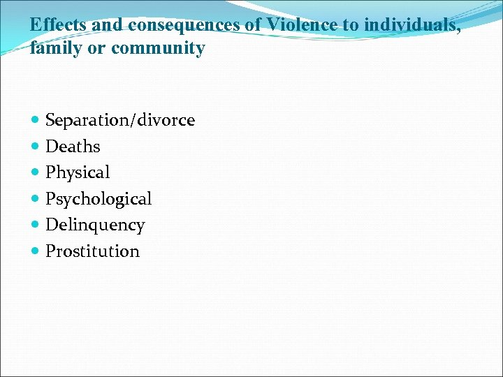 Effects and consequences of Violence to individuals, family or community Separation/divorce Deaths Physical Psychological