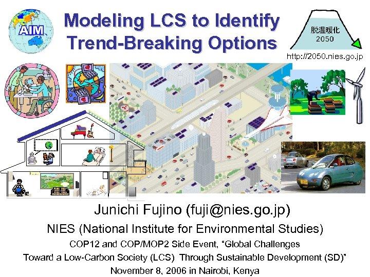Modeling LCS to Identify Trend-Breaking Options http: //2050. nies. go. jp Junichi Fujino (fuji@nies.