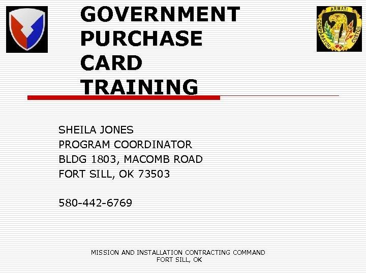 GOVERNMENT PURCHASE CARD TRAINING SHEILA JONES PROGRAM COORDINATOR BLDG 1803, MACOMB ROAD FORT SILL,