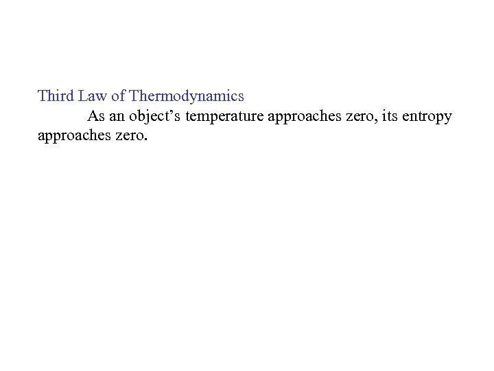 Third Law of Thermodynamics As an object's temperature approaches zero, its entropy approaches zero.