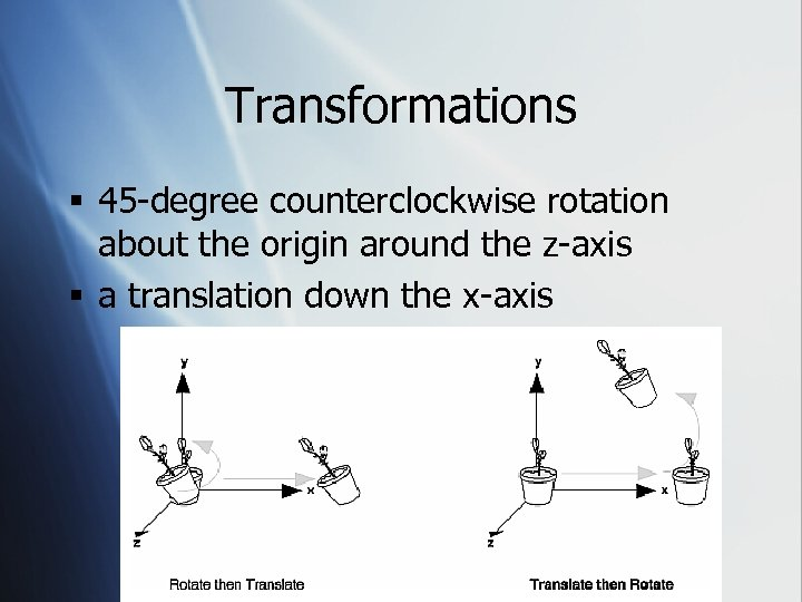 Transformations § 45 -degree counterclockwise rotation about the origin around the z-axis § a