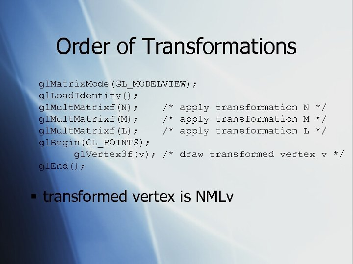 Order of Transformations gl. Matrix. Mode(GL_MODELVIEW); gl. Load. Identity(); gl. Mult. Matrixf(N); /* apply
