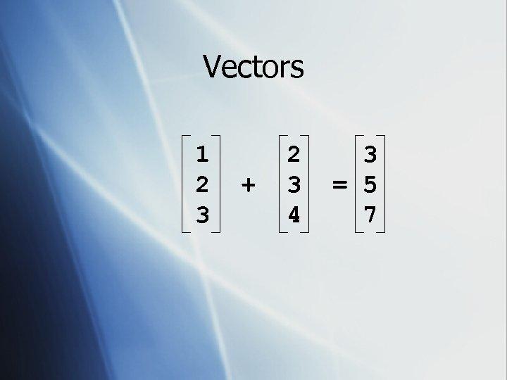 Vectors 1 2 3 + 2 3 4 3 = 5 7
