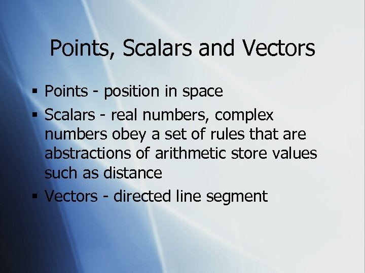 Points, Scalars and Vectors § Points - position in space § Scalars - real