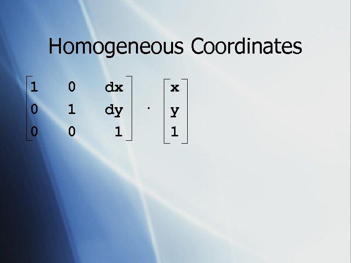 Homogeneous Coordinates 1 0 0 0 1 0 dx dy 1 · x y