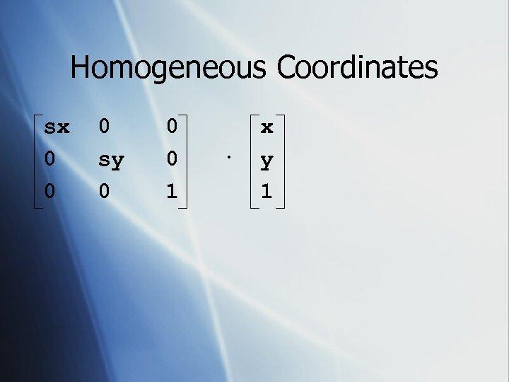 Homogeneous Coordinates sx 0 0 0 sy 0 0 0 1 · x y