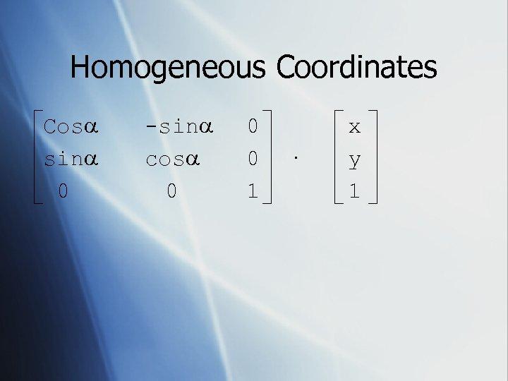 Homogeneous Coordinates Cos sin 0 -sin cos 0 0 0 1 · x y