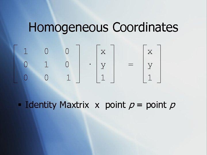 Homogeneous Coordinates 1 0 0 0 1 x · y 1 = x y