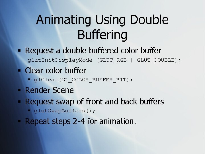 Animating Using Double Buffering § Request a double buffered color buffer glut. Init. Display.