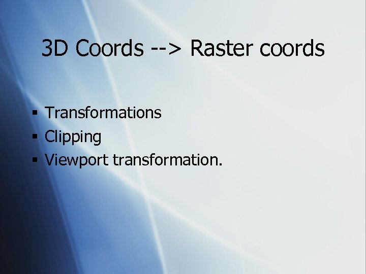 3 D Coords --> Raster coords § Transformations § Clipping § Viewport transformation.