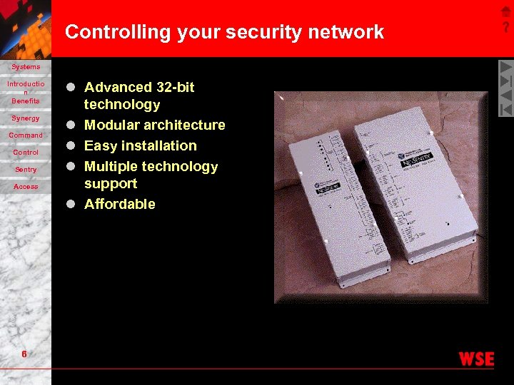 Controlling your security network Systems Introductio n Benefits Synergy Command Control Sentry Access 6
