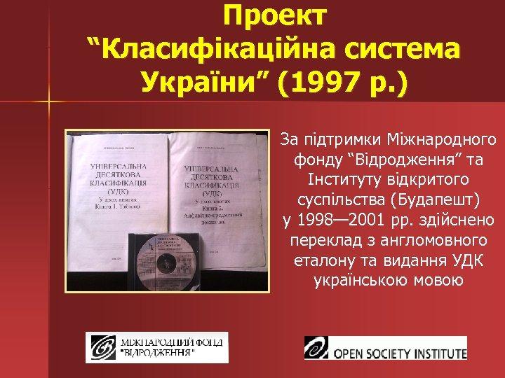 """Проект """"Класифікаційна система України"""" (1997 р. ) За підтримки Міжнародного фонду """"Відродження"""" та Інституту"""