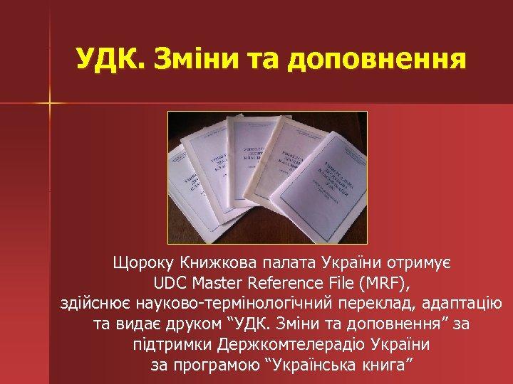 УДК. Зміни та доповнення Щороку Книжкова палата України отримує UDC Master Reference File (MRF),