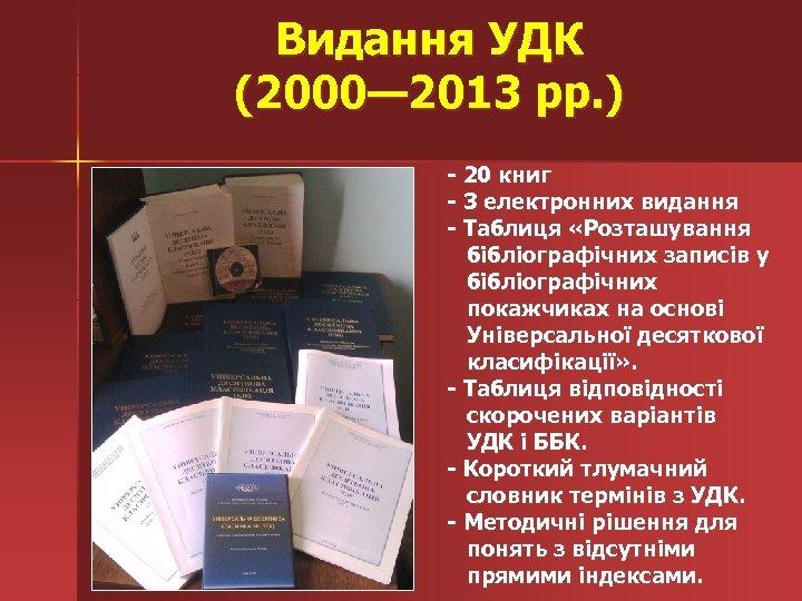 Видання УДК (2000— 2013 рр. ) - 20 книг - 3 електронних видання -