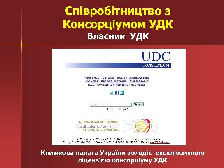 Співробітництво з Консорціумом УДК Власник УДК Книжкова палата України володіє ексклюзивною ліцензією консорціуму УДК