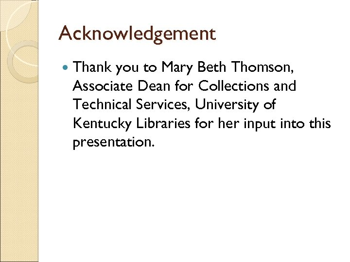 Acknowledgement Thank you to Mary Beth Thomson, Associate Dean for Collections and Technical Services,