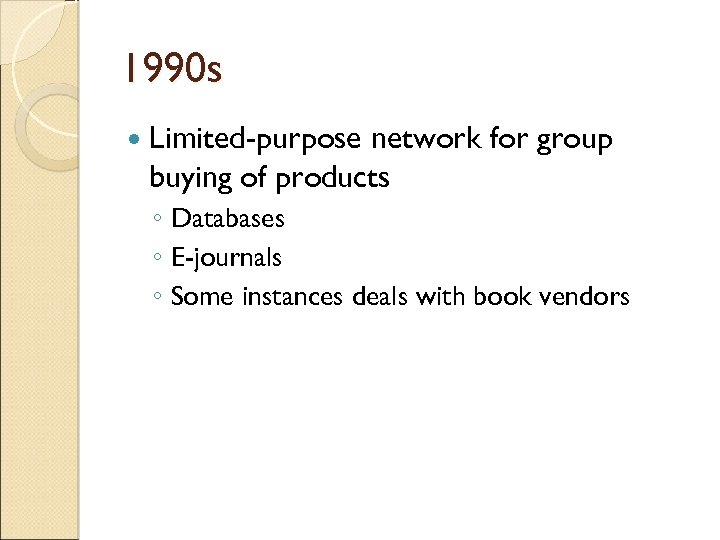 1990 s Limited-purpose network for group buying of products ◦ Databases ◦ E-journals ◦