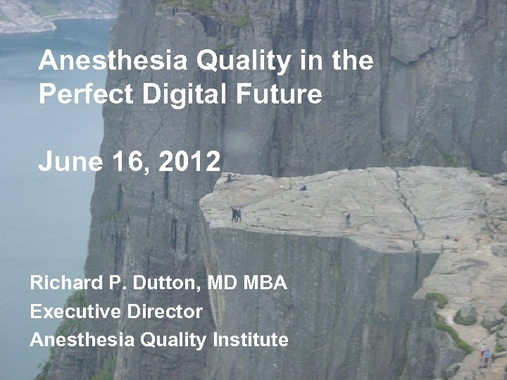 Anesthesia Quality in the Perfect Digital Future June 16, 2012 Richard P. Dutton, MD