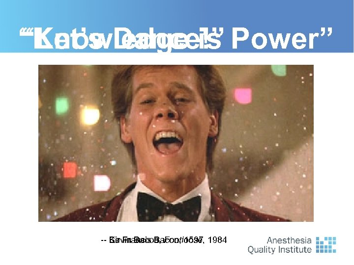 """Knowledge is Power"" ""Let's Dance!"" -- Sir Francis Bacon, 1597 1984 Kevin Bacon, Footloose,"
