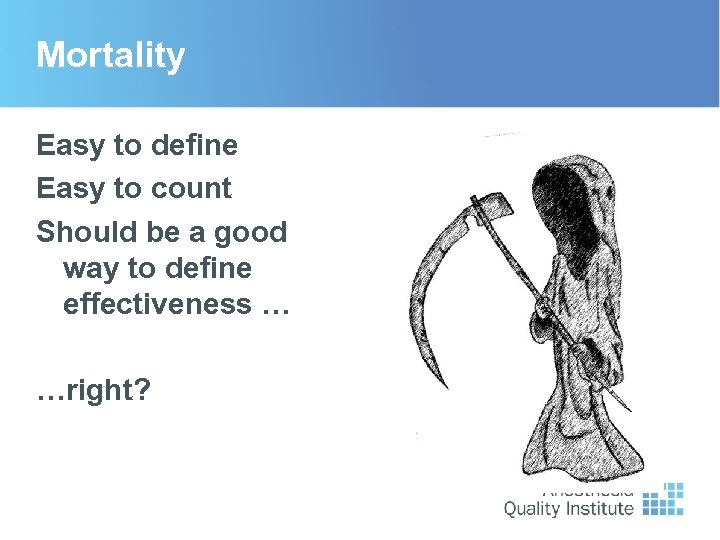 Mortality Easy to define Easy to count Should be a good way to define