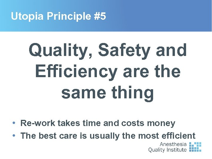 Utopia Principle #5 Quality, Safety and Efficiency are the same thing • Re-work takes