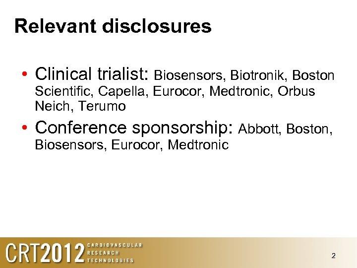 Relevant disclosures • Clinical trialist: Biosensors, Biotronik, Boston Scientific, Capella, Eurocor, Medtronic, Orbus Neich,