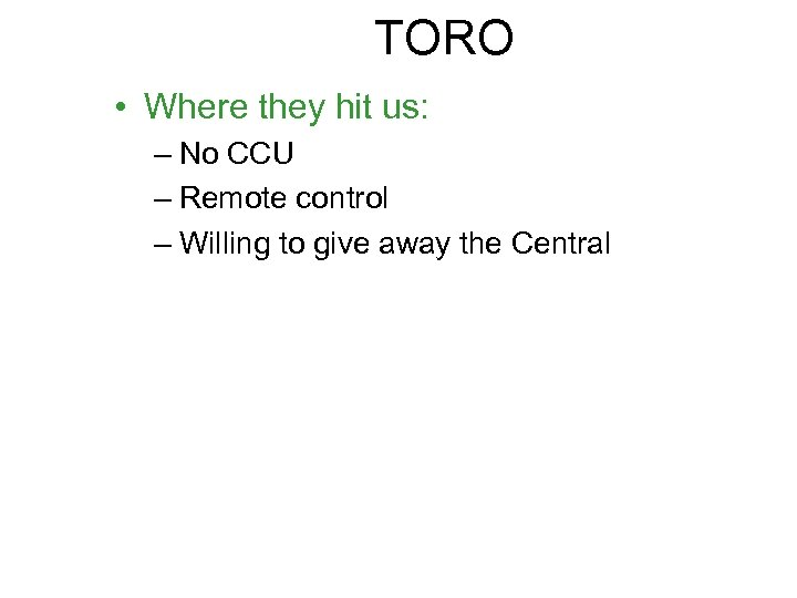 TORO • Where they hit us: – No CCU – Remote control – Willing