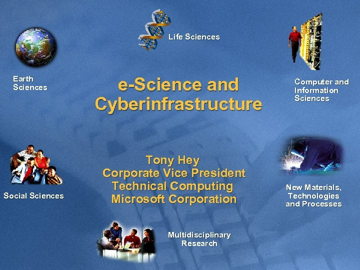 Life Sciences Earth Sciences Social Sciences e-Science and Cyberinfrastructure Tony Hey Corporate Vice President