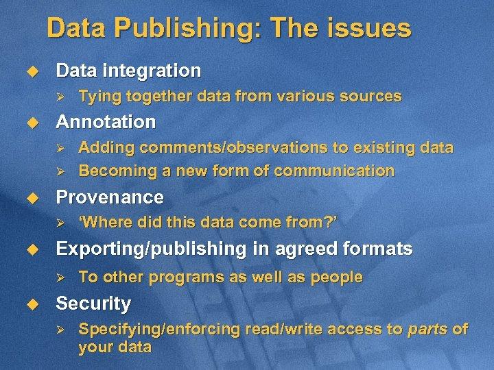 Data Publishing: The issues u Data integration Ø u Annotation Ø Ø u 'Where