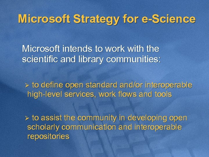 Microsoft Strategy for e-Science Microsoft intends to work with the scientific and library communities: