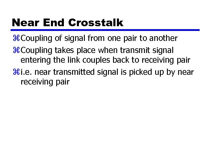Near End Crosstalk z Coupling of signal from one pair to another z Coupling