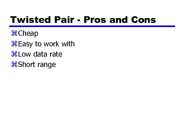 Twisted Pair - Pros and Cons z Cheap z Easy to work with z