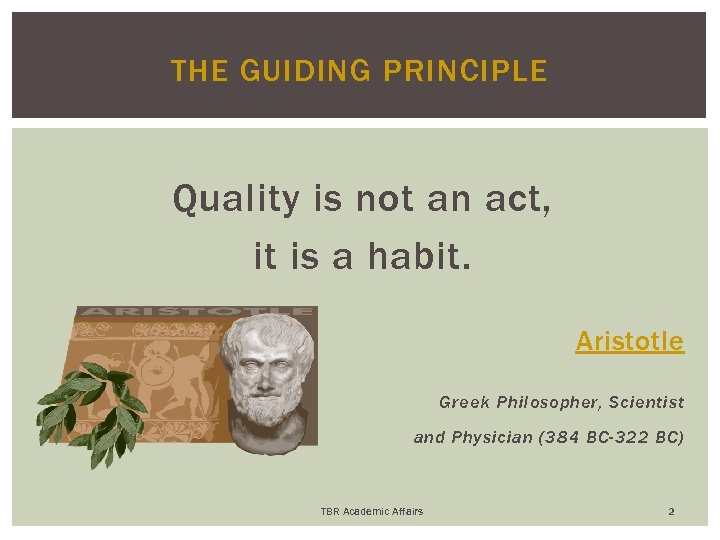 THE GUIDING PRINCIPLE Quality is not an act, it is a habit. Aristotle Greek