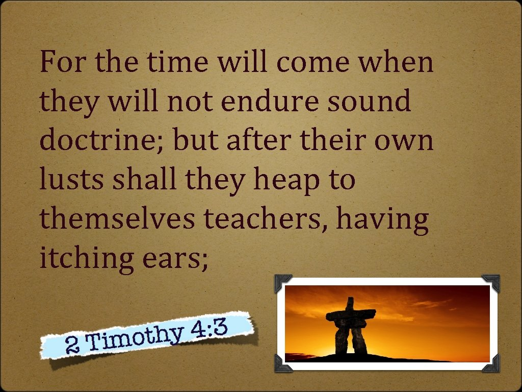 For the time will come when they will not endure sound doctrine; but after