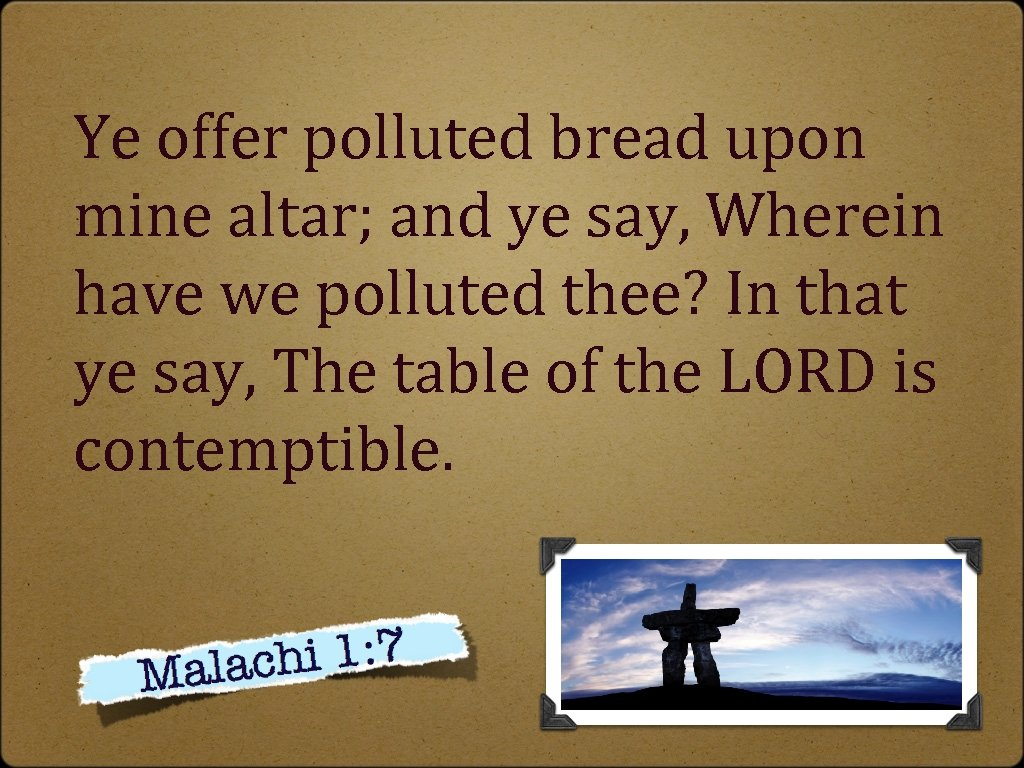 Ye offer polluted bread upon mine altar; and ye say, Wherein have we polluted